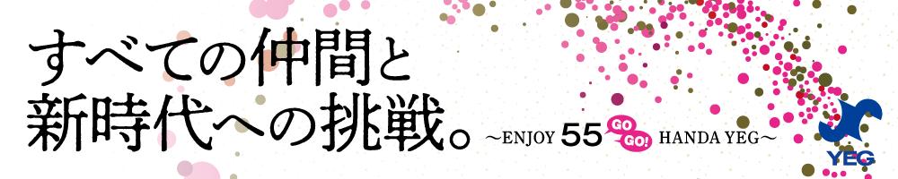 スロ-ガン「すべての仲間と新時代への挑戦。 〜ENJOY 55(GO GO!)HANDA YEG〜」